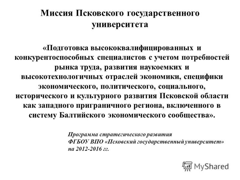 Миссия Псковского государственного университета «Подготовка высококвалифицированных и конкурентоспособных специалистов с учетом потребностей рынка труда, развития наукоемких и высокотехнологичных отраслей экономики, специфики экономического, политиче