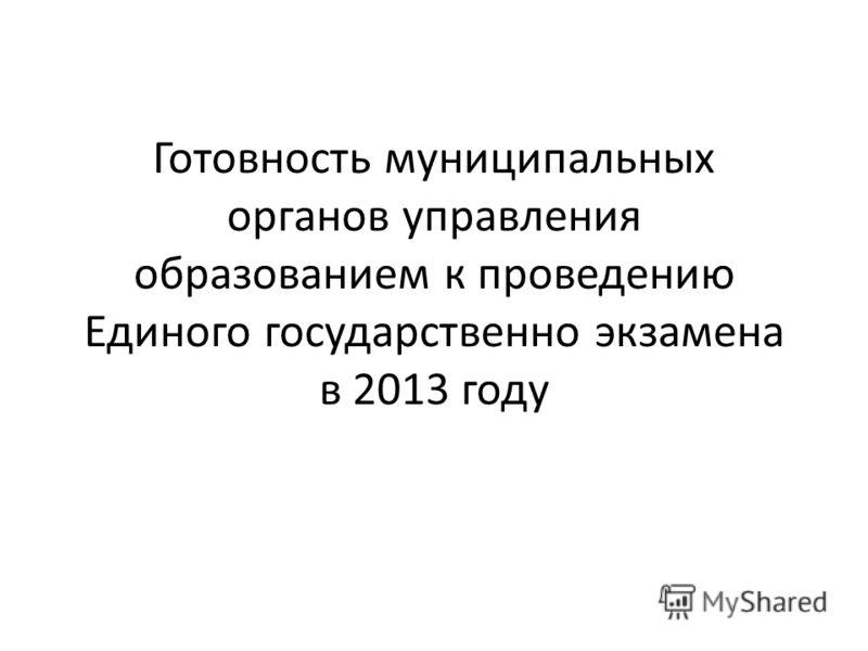 Готовность муниципальных органов управления образованием к проведению Единого государственно экзамена в 2013 году