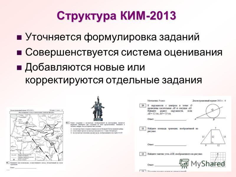 Структура КИМ-2013 Уточняется формулировка заданий Совершенствуется система оценивания Добавляются новые или корректируются отдельные задания