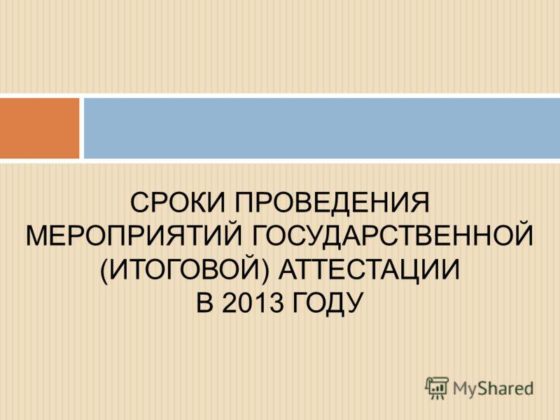 СРОКИ ПРОВЕДЕНИЯ МЕРОПРИЯТИЙ ГОСУДАРСТВЕННОЙ (ИТОГОВОЙ) АТТЕСТАЦИИ В 2013 ГОДУ