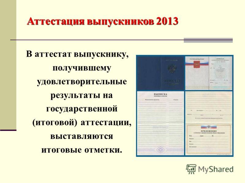 В аттестат выпускнику, получившему удовлетворительные результаты на государственной (итоговой) аттестации, выставляются итоговые отметки. Аттестация выпускников 2013
