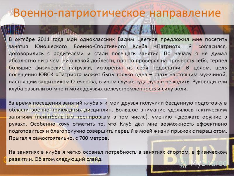 Военно-патриотическое направление В октябре 2011 года мой одноклассник Вадим Цветков предложил мне посетить занятия Юношеского Военно-Спортивного Клуба «Патриот». Я согласился, договорились с родителями и стали посещать занятия. По началу я не думал