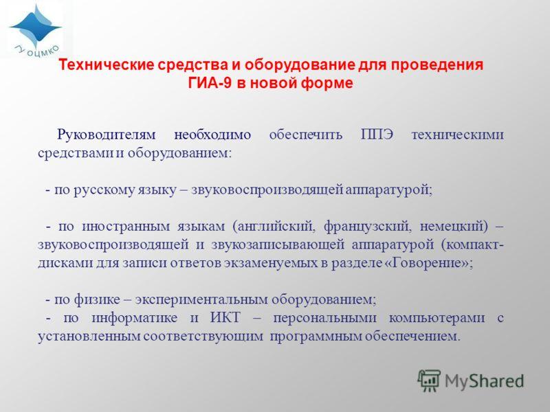 Технические средства и оборудование для проведения ГИА-9 в новой форме Руководителям необходимо обеспечить ППЭ техническими средствами и оборудованием: - по русскому языку – звуковоспроизводящей аппаратурой; - по иностранным языкам (английский, франц