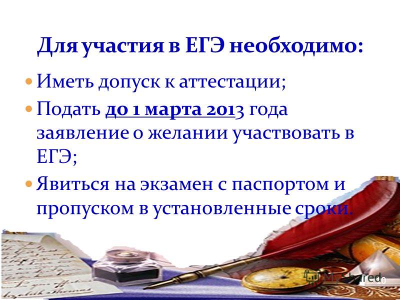 Иметь допуск к аттестации; Подать до 1 марта 2013 года заявление о желании участвовать в ЕГЭ; Явиться на экзамен с паспортом и пропуском в установленные сроки. 10