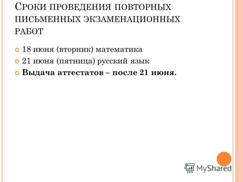 С РОКИ ПРОВЕДЕНИЯ ПОВТОРНЫХ ПИСЬМЕННЫХ ЭКЗАМЕНАЦИОННЫХ РАБОТ 18 июня (вторник) математика 21 июня (пятница) русский язык Выдача аттестатов – после 21 июня.