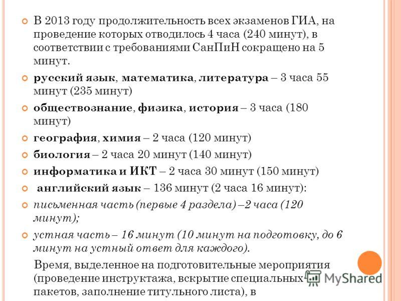 В 2013 году продолжительность всех экзаменов ГИА, на проведение которых отводилось 4 часа (240 минут), в соответствии с требованиями СанПиН сокращено на 5 минут. русский язык, математика, литература – 3 часа 55 минут (235 минут) обществознание, физик