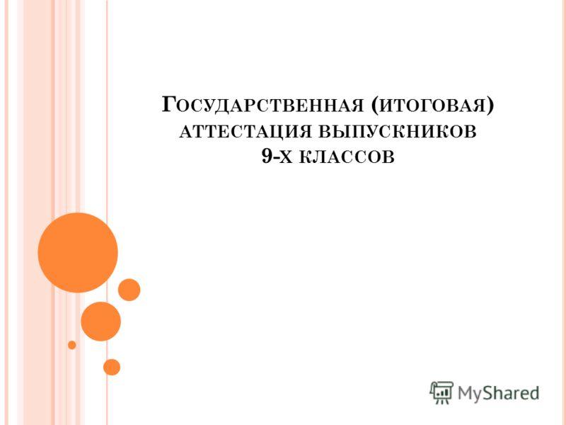Г ОСУДАРСТВЕННАЯ ( ИТОГОВАЯ ) АТТЕСТАЦИЯ ВЫПУСКНИКОВ 9- Х КЛАССОВ