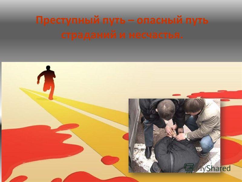 Преступный путь – опасный путь страданий и несчастья.