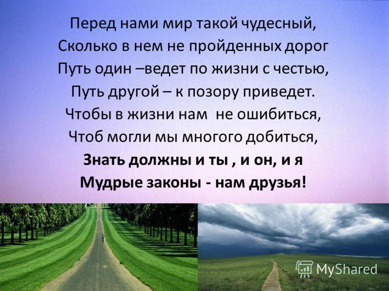 Перед нами мир такой чудесный, Сколько в нем не пройденных дорог Путь один –ведет по жизни с честью, Путь другой – к позору приведет. Чтобы в жизни нам не ошибиться, Чтоб могли мы многого добиться, Знать должны и ты, и он, и я Мудрые законы - нам дру