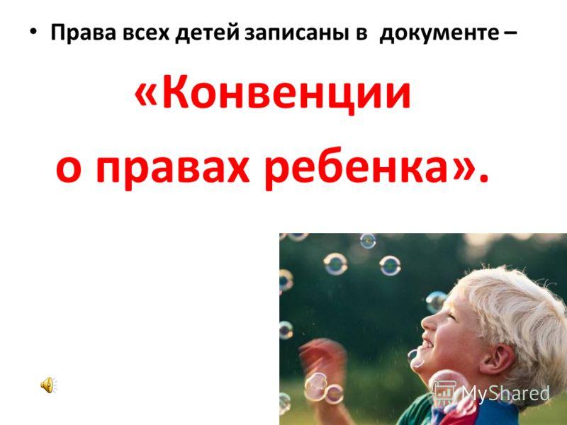 Права всех детей записаны в документе – «Конвенции о правах ребенка».