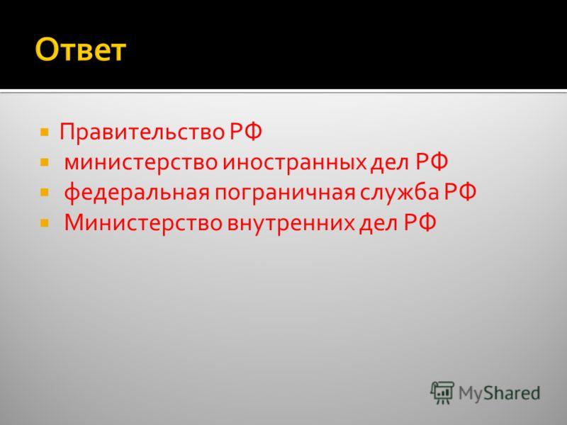 Правительство РФ министерство иностранных дел РФ федеральная пограничная служба РФ Министерство внутренних дел РФ