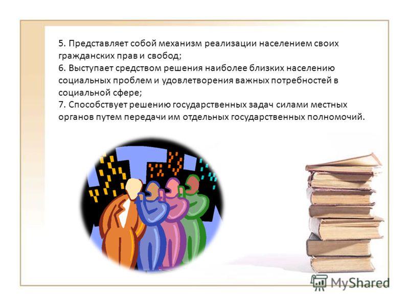 5. Представляет собой механизм реализации населением своих гражданских прав и свобод; 6. Выступает средством решения наиболее близких населению социальных проблем и удовлетворения важных потребностей в социальной сфере; 7. Способствует решению госуда