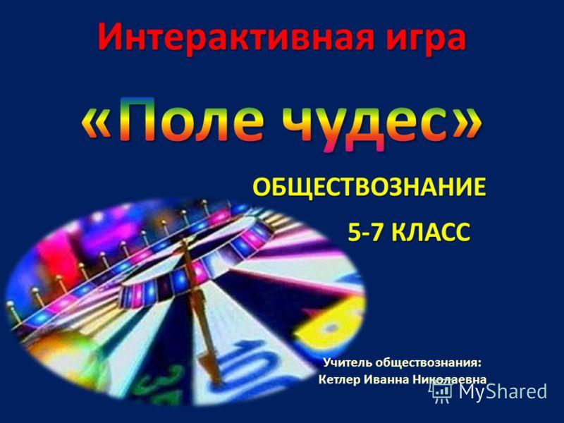 ОБЩЕСТВОЗНАНИЕ 5-7 КЛАСС Учитель обществознания: Кетлер Иванна Николаевна