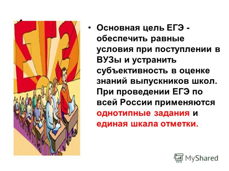 Основная цель ЕГЭ - обеспечить равные условия при поступлении в ВУЗы и устранить субъективность в оценке знаний выпускников школ. При проведении ЕГЭ по всей России применяются однотипные задания и единая шкала отметки.