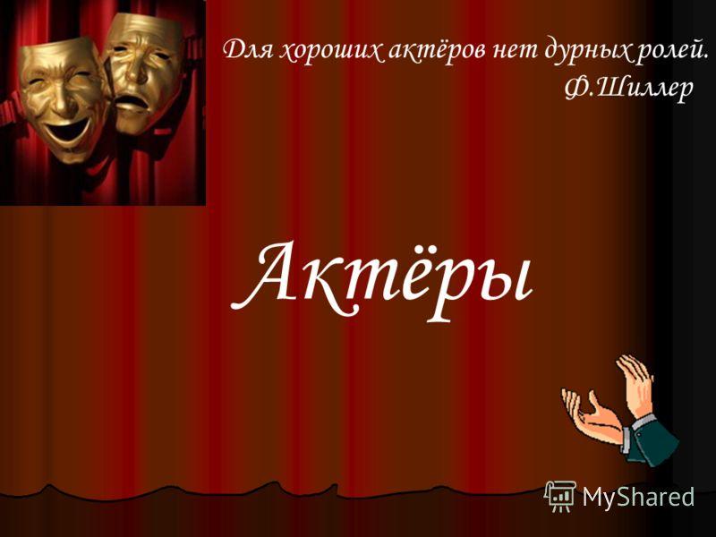 Актёры Для хороших актёров нет дурных ролей. Ф.Шиллер