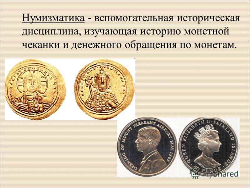 Нумизматика - вспомогательная историческая дисциплина, изучающая историю монетной чеканки и денежного обращения по монетам.
