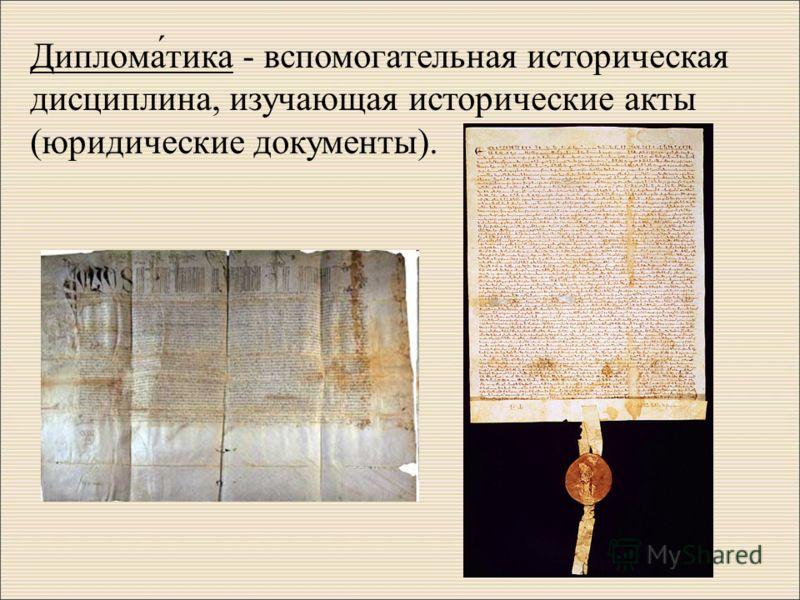 Диплома́тика - вспомогательная историческая дисциплина, изучающая исторические акты (юридические документы).