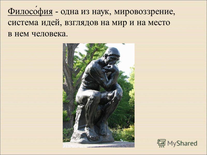 Филосо́фия - одна из наук, мировоззрение, система идей, взглядов на мир и на место в нем человека.