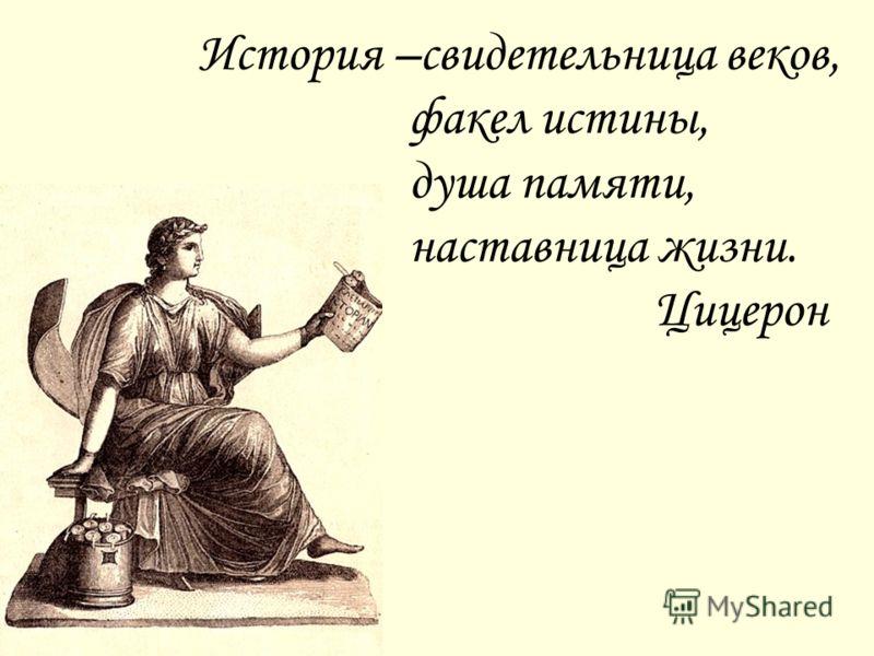 История –свидетельница веков, факел истины, душа памяти, наставница жизни. Цицерон