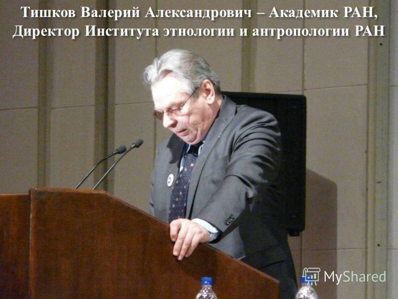Тишков Валерий Александрович – Академик РАН, Директор Института этнологии и антропологии РАН
