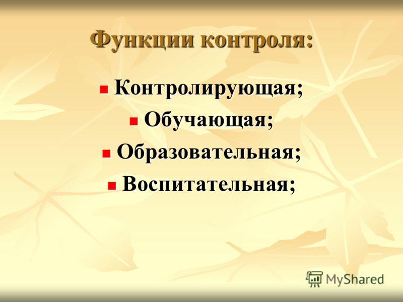 Функции контроля: Контролирующая; Контролирующая; Обучающая; Обучающая; Образовательная; Образовательная; Воспитательная; Воспитательная;