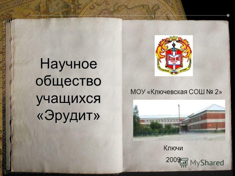Научное общество учащихся «Эрудит» МОУ «Ключевская СОШ 2» Ключи 2009