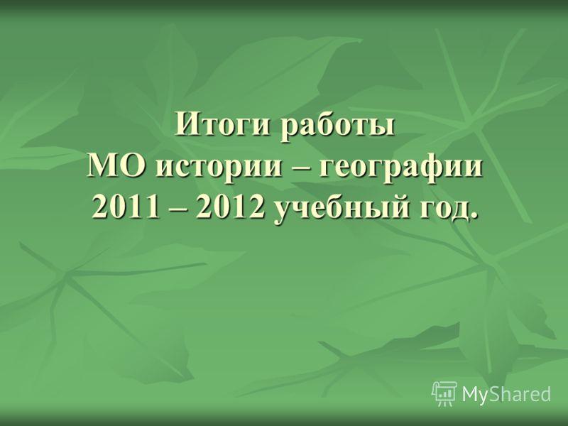 Итоги работы МО истории – географии 2011 – 2012 учебный год.