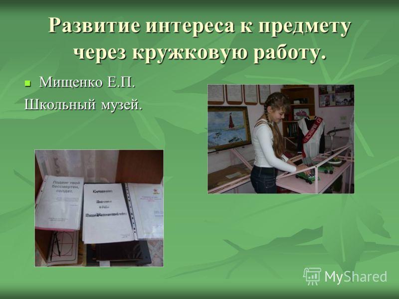 Развитие интереса к предмету через кружковую работу. Мищенко Е.П. Мищенко Е.П. Школьный музей.