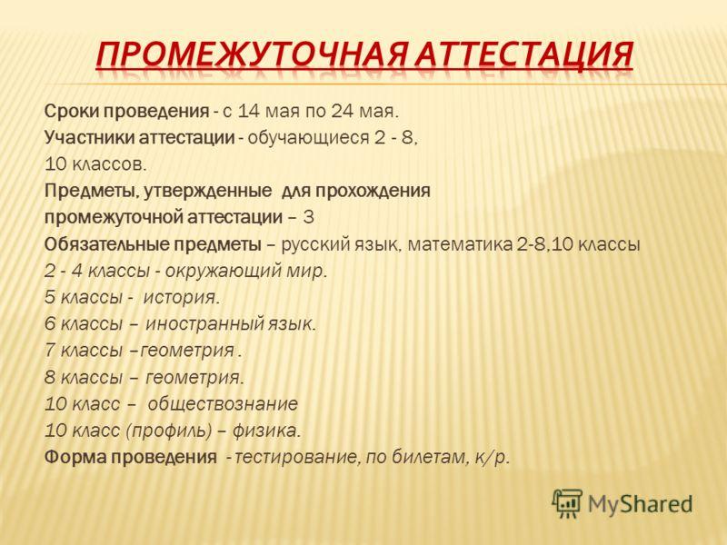 Сроки проведения - с 14 мая по 24 мая. Участники аттестации - обучающиеся 2 - 8, 10 классов. Предметы, утвержденные для прохождения промежуточной аттестации – 3 Обязательные предметы – русский язык, математика 2-8,10 классы 2 - 4 классы - окружающий