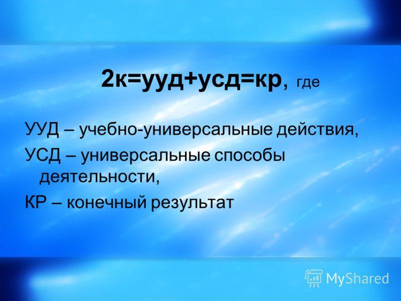 2к=ууд+усд=кр, где УУД – учебно-универсальные действия, УСД – универсальные способы деятельности, КР – конечный результат