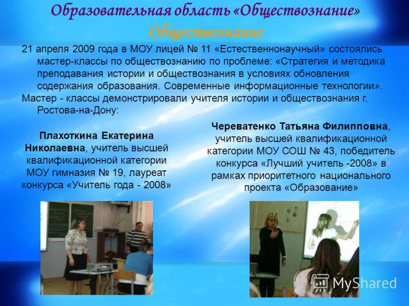 Образовательная область «Обществознание» Обществознание 21 апреля 2009 года в МОУ лицей 11 «Естественнонаучный» состоялись мастер-классы по обществознанию по проблеме: «Стратегия и методика преподавания истории и обществознания в условиях обновления