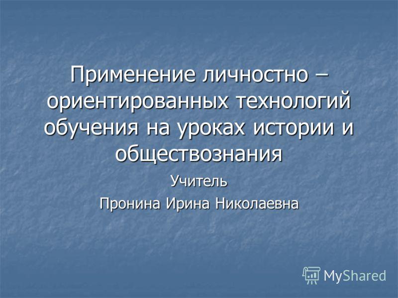 Применение личностно – ориентированных технологий обучения на уроках истории и обществознания Учитель Пронина Ирина Николаевна