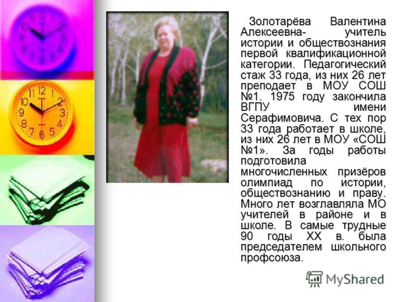 Золотарёва Валентина Алексеевна- учитель истории и обществознания первой квалификационной категории. Педагогический стаж 33 года, из них 26 лет преподает в МОУ СОШ 1. 1975 году закончила ВГПУ имени Серафимовича. С тех пор 33 года работает в школе, из