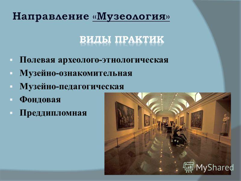 Полевая археолого-этнологическая Музейно-ознакомительная Музейно-педагогическая Фондовая Преддипломная