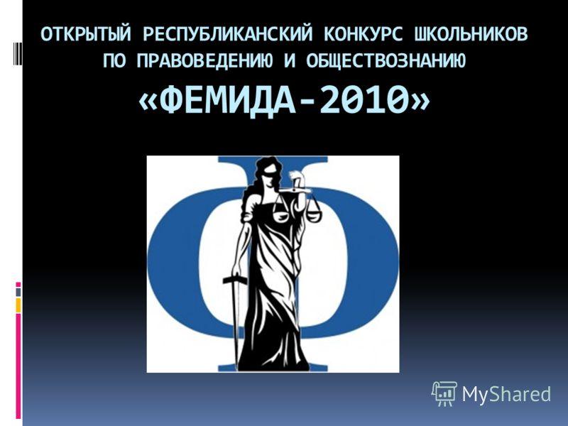 ОТКРЫТЫЙ РЕСПУБЛИКАНСКИЙ КОНКУРС ШКОЛЬНИКОВ ПО ПРАВОВЕДЕНИЮ И ОБЩЕСТВОЗНАНИЮ «ФЕМИДА-2010»