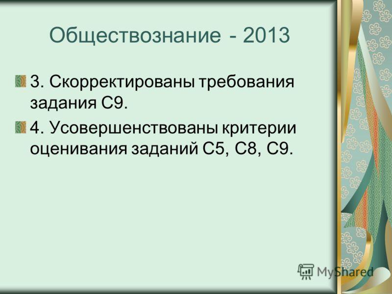 Обществознание - 2013 3. Скорректированы требования задания С9. 4. Усовершенствованы критерии оценивания заданий С5, С8, С9.