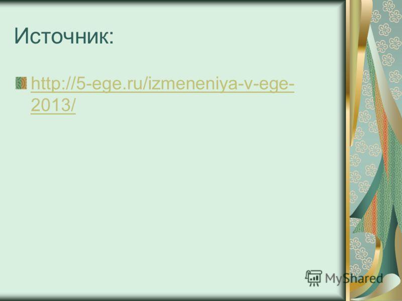 Источник: http://5-ege.ru/izmeneniya-v-ege- 2013/