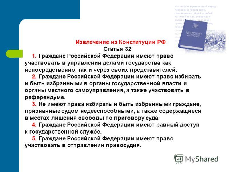 Извлечение из Конституции РФ Статья 32 1. Граждане Российской Федерации имеют право участвовать в управлении делами государства как непосредственно, так и через своих представителей. 2. Граждане Российской Федерации имеют право избирать и быть избран