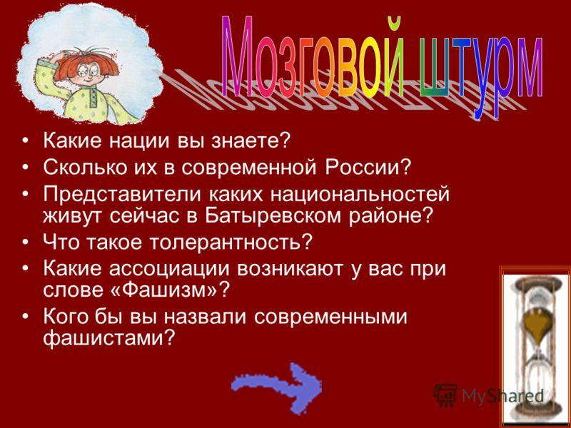 Какие нации вы знаете? Сколько их в современной России? Представители каких национальностей живут сейчас в Батыревском районе? Что такое толерантность? Какие ассоциации возникают у вас при слове «Фашизм»? Кого бы вы назвали современными фашистами?