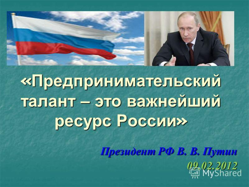 « Предпринимательский талант – это важнейший ресурс России » Президент РФ В. В. Путин 09.02.2012