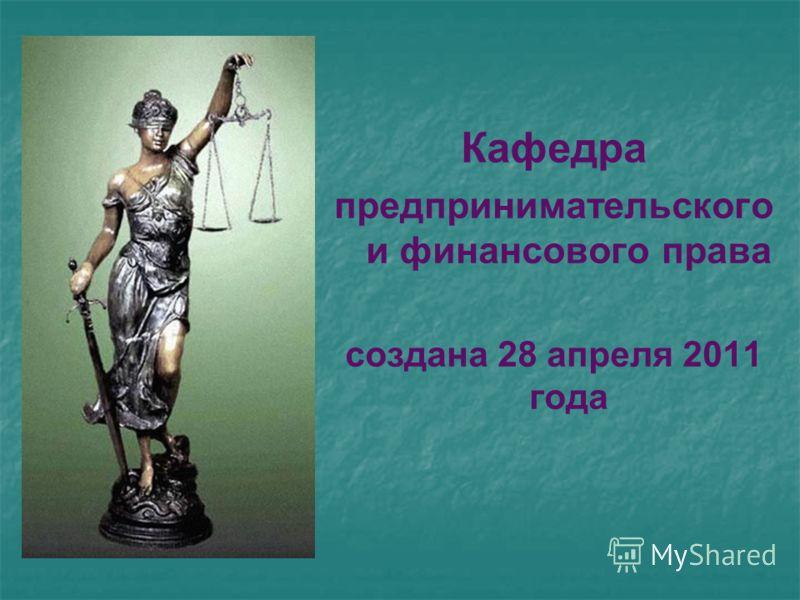 Кафедра предпринимательского и финансового права создана 28 апреля 2011 года