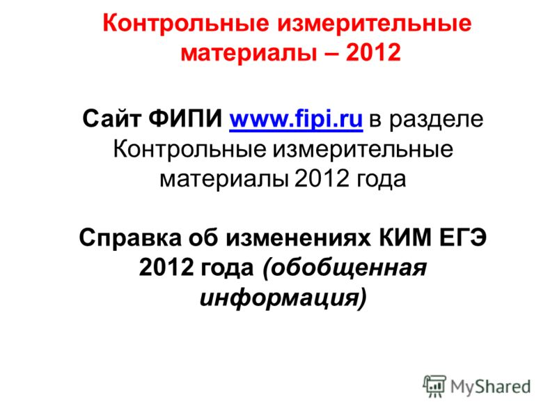 Контрольные измерительные материалы – 2012 Сайт ФИПИ www.fipi.ru в разделеwww.fipi.ru Контрольные измерительные материалы 2012 года Справка об изменениях КИМ ЕГЭ 2012 года (обобщенная информация)