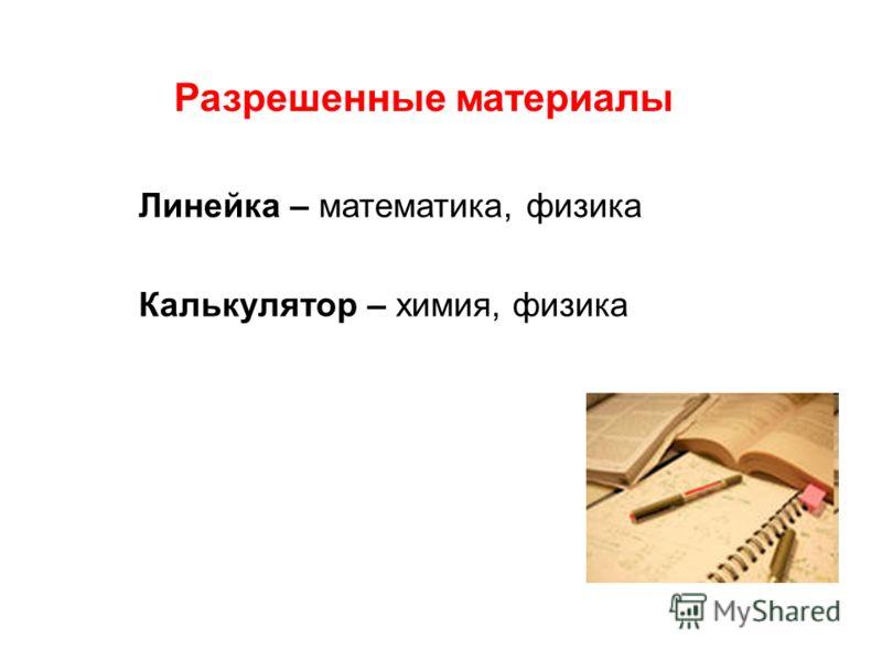 Линейка – математика, физика Калькулятор – химия, физика Разрешенные материалы