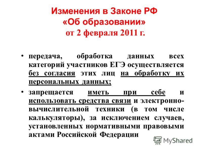 Изменения в Законе РФ «Об образовании» от 2 февраля 2011 г. передача, обработка данных всех категорий участников ЕГЭ осуществляется без согласия этих лиц на обработку их персональных данных; запрещается иметь при себе и использовать средства связи и