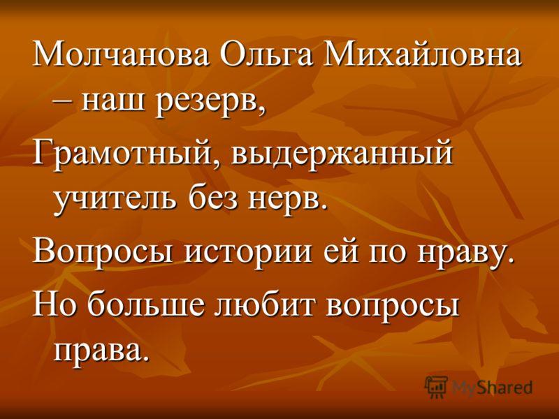 Молчанова Ольга Михайловна – наш резерв, Грамотный, выдержанный учитель без нерв. Вопросы истории ей по нраву. Но больше любит вопросы права.