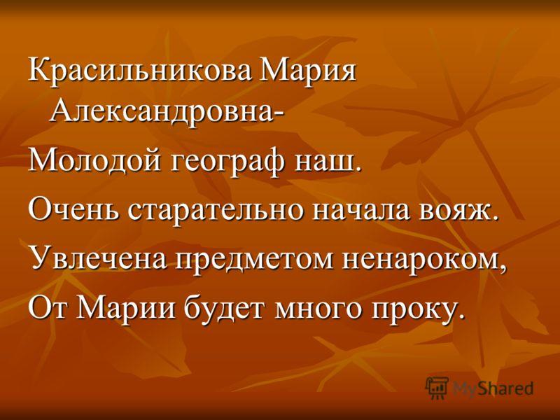 Красильникова Мария Александровна- Молодой географ наш. Очень старательно начала вояж. Увлечена предметом ненароком, От Марии будет много проку.