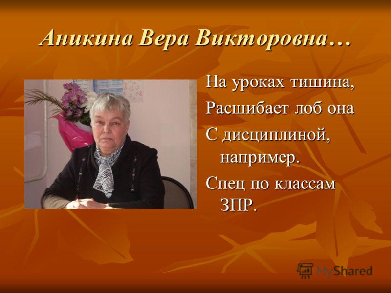 Аникина Вера Викторовна… На уроках тишина, Расшибает лоб она С дисциплиной, например. Спец по классам ЗПР.