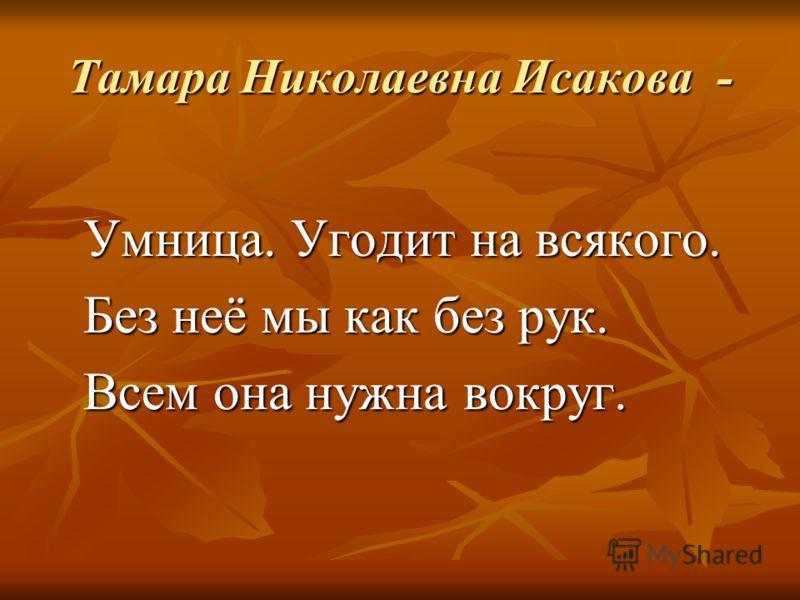 Тамара Николаевна Исакова - Умница. Угодит на всякого. Без неё мы как без рук. Всем она нужна вокруг.