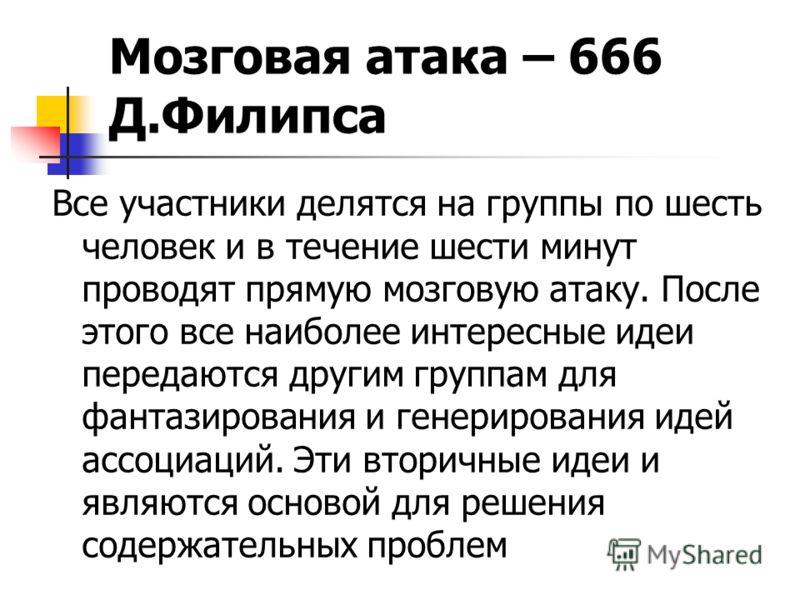Мозговая атака – 666 Д.Филипса Все участники делятся на группы по шесть человек и в течение шести минут проводят прямую мозговую атаку. После этого все наиболее интересные идеи передаются другим группам для фантазирования и генерирования идей ассоциа