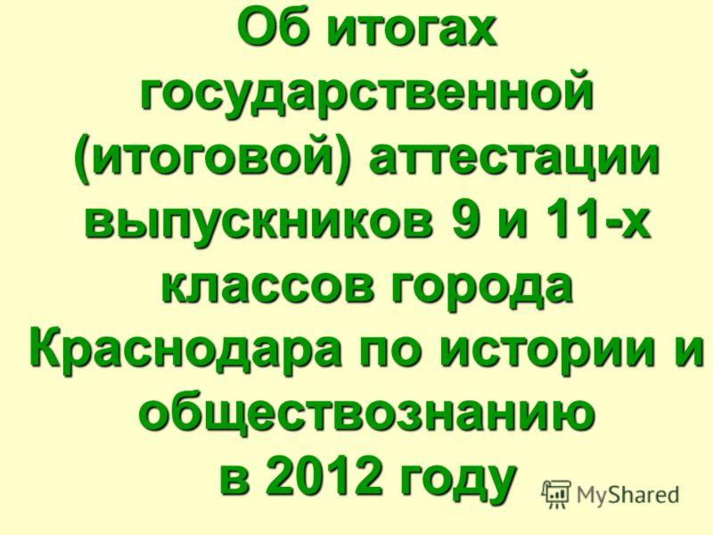 Об итогах государственной (итоговой) аттестации выпускников 9 и 11-х классов города Краснодара по истории и обществознанию в 2012 году